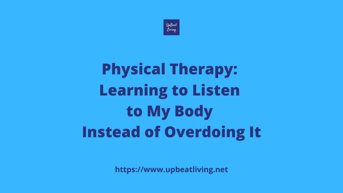 Physical Therapy: Learning to Listen to my Body without overdoing it