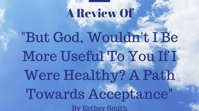 "A Review of : ""But God, wouldn't I Be More Useful To You If I Were Healthy? A Path Towards Acceptance"" by Esther Smith"