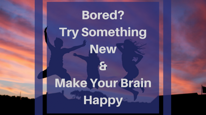 Bored? Try Something New & Make Your Brain Happy