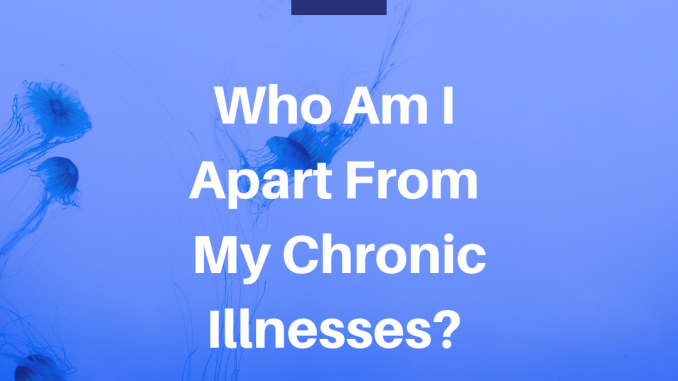 Who Am I Apart From My Chronic Illnesses?