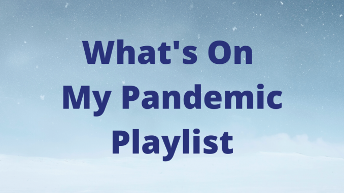 What's On My Pandemic Playlist