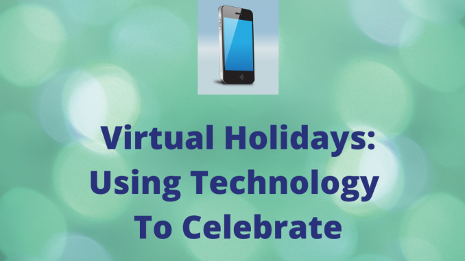 Virtual Holidays: Using Technology To Celebrate