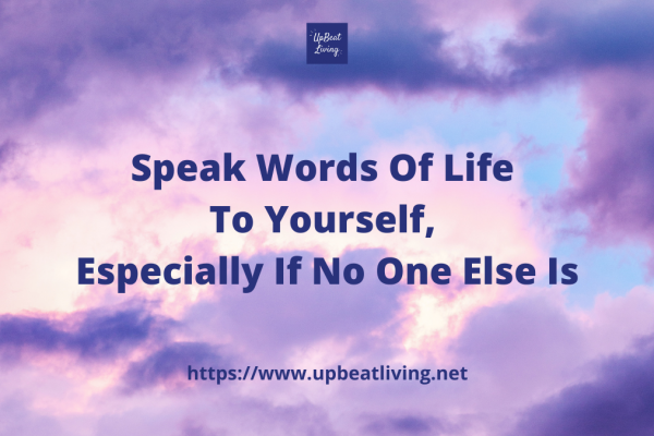 Speak Words Of Life To Yourself, Especially If No One Else Is